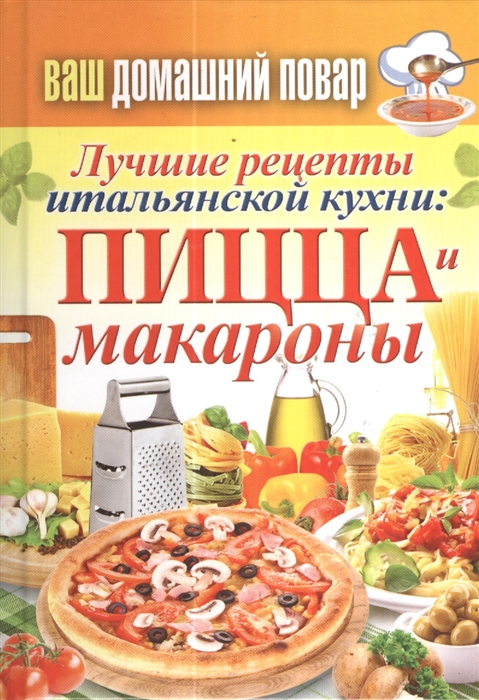 Кашин С. (сост.) Лучшие рецепты итальянской кухни пицца и макароны отсутствует лучшие рецепты овощная и грибная пицца