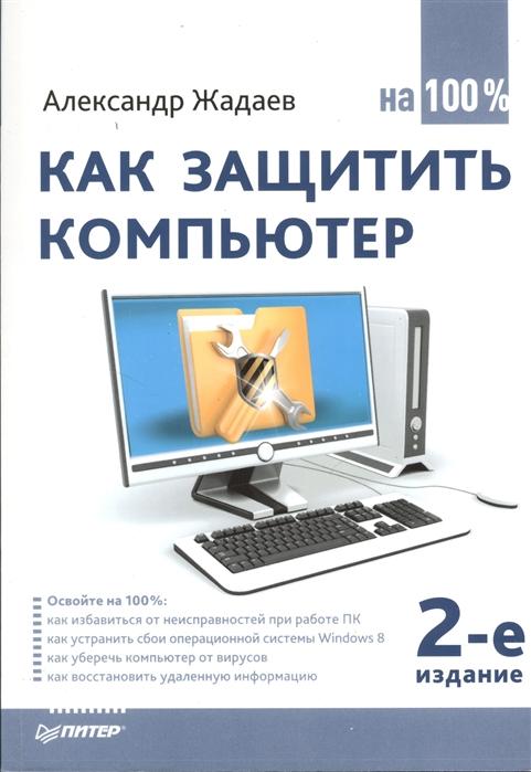 Жадаев А. Как защитить компьютер на 100 2-е издание