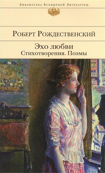 Рождественский Р. Эхо любви Стихотворения Поэмы