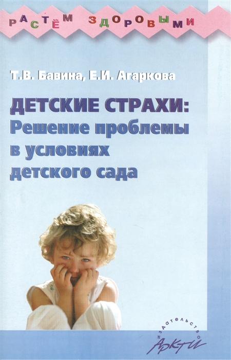 Бавина Т., Агаркова Е. Детские страхи Решение проблемы в условиях детского сада Практическое пособие