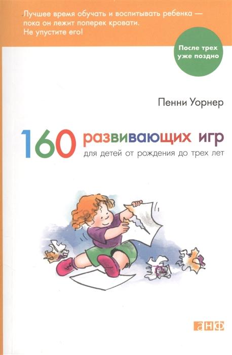 Уорнер П. 160 развивающих игр для детей от рождения до трех лет боярщинов а вий к учимся играя 100 развивающих игр для детей от 4 до 8 лет