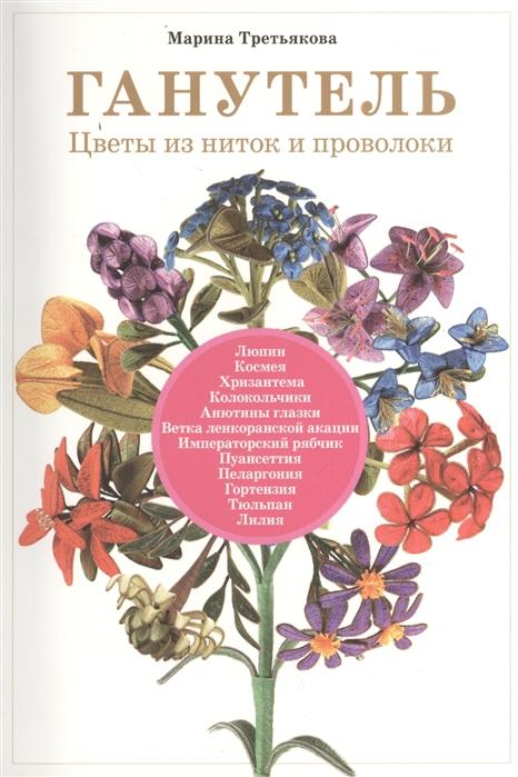 Третьякова М. Ганутель Цветы из ниток и проволоки