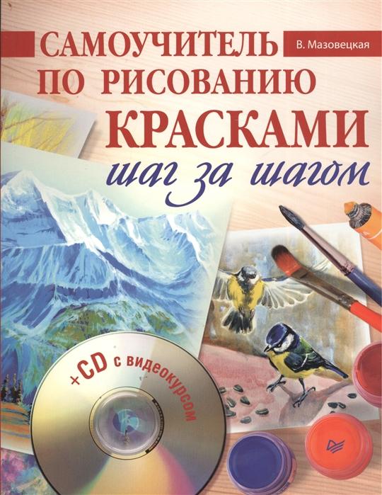Мазовецкая В. Самоучитель по рисованию красками Шаг за шагом CD с видеокурсом