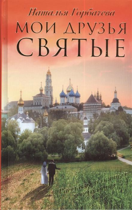 Горбачева Н. Мои друзья святые Рассказы о святых и верующих великие святые россии святые образы и лики святых на каждый день календарь для верующих