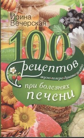 Вечерская И. 100 рецептов при болезнях печени Вкусно полезно душевно целебно