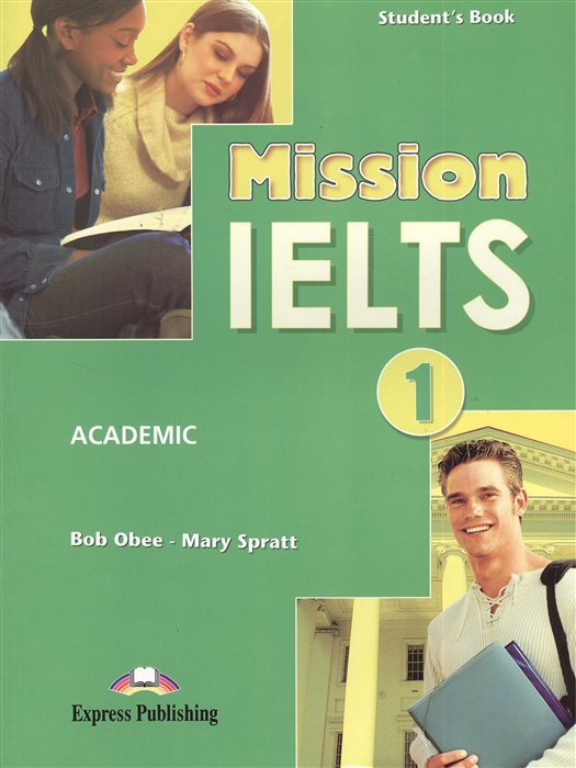 Obee B., Spratt M. Mission IELTS 1 Academic Student s Book Учебник для подготовки к академическому модулю obee b spratt m mission ielts 1 workbook