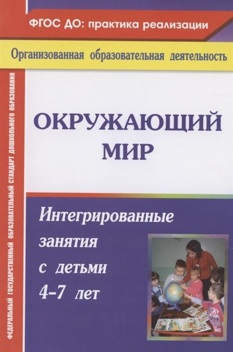 Костюченко М. Окружающий мир Интегрированные занятия с детьми 4-7 лет цены онлайн