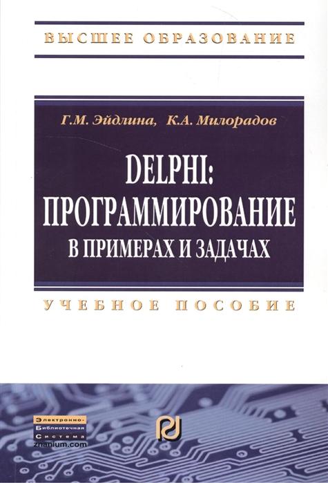 Эйдлина Г., Милорадов К. Delphi програмирование в примерах и задачах Практикум Учебное пособие цена 2017