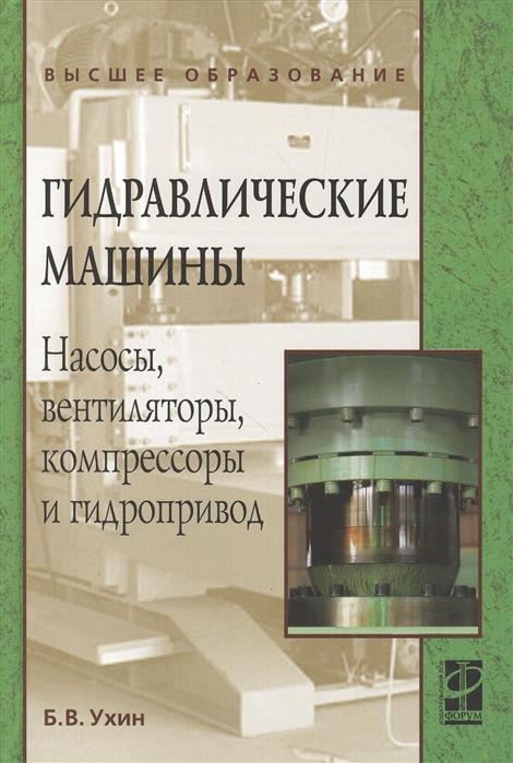 Ухин Б. Гидравлические машины Насосы вентиляторы компрессоры и гидропривод