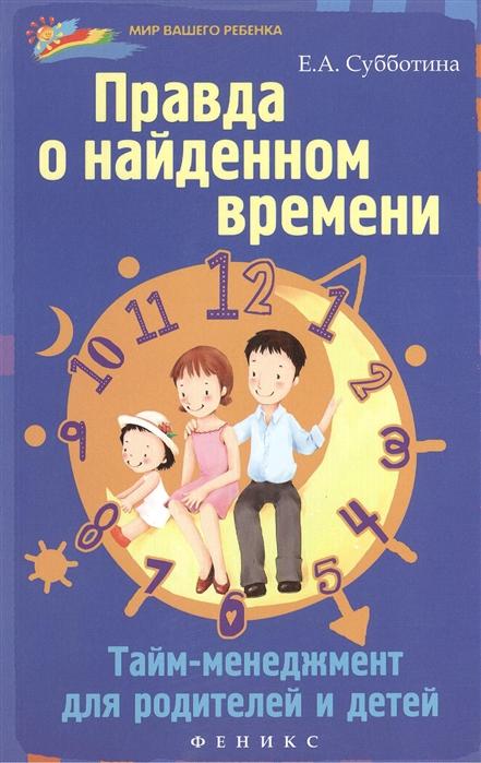 Субботина Е. Правда о найденном времени тайм-менеджмент для родителей и детей киселева е текст головоломки для детей и родителей