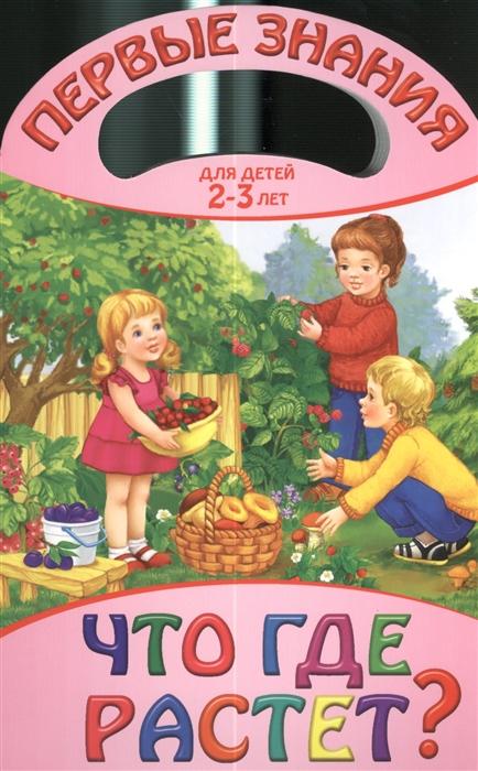 Жилинская А. (ред.) Что где растет Для детей 2-3 лет