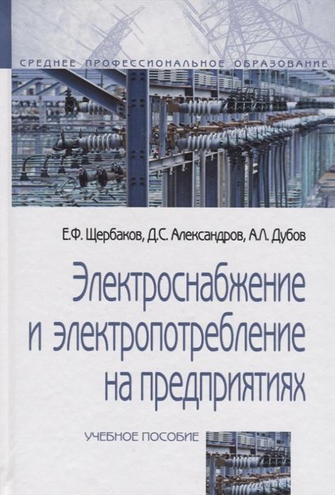 Щербаков Е., Александров Д., Дубов А. Электроснабжение и электропотребление на предприятиях учебное пособие