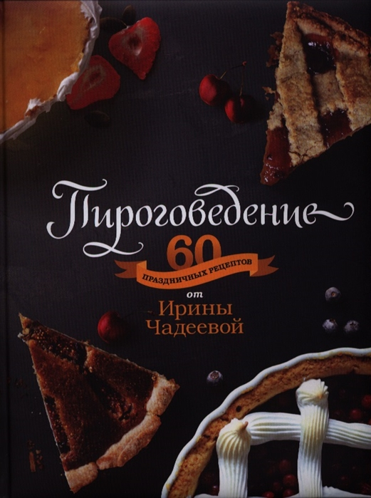 Чадеева И. Пироговедение 60 праздничных рецептов от Ирины Чадеевой