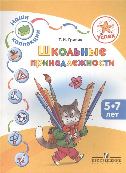 Гризик Т. Успех Наши коллекции Школьные принадлежности Пособие для детей 5-7 лет