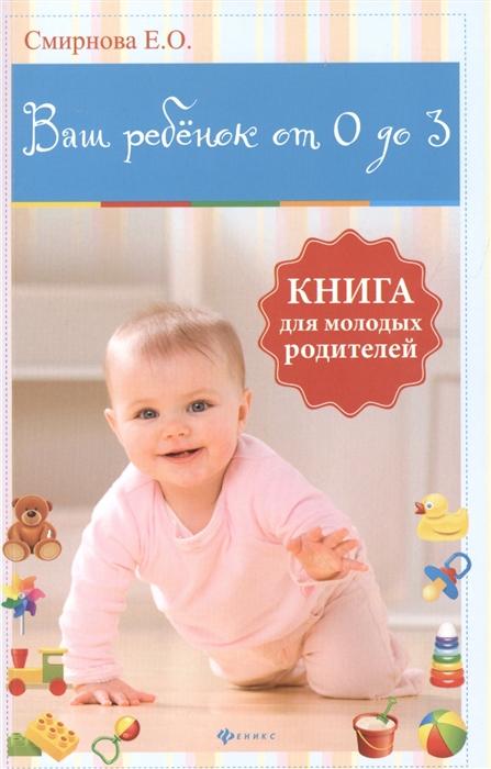 Смирнова Е. Ваш ребенок от 0 до 3 Книга для молодых родителей