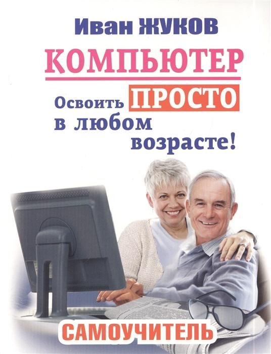 Жуков И. Компьютер Освоить просто в любом возрасте Самоучитель жуков иван компьютер начинаем с нуля просто и понятно в любом возрасте
