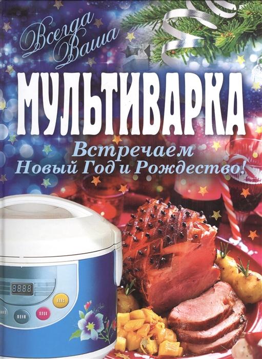 Гаврилова А. Мультиварка Встречаем Новый Год и Рождество а г красичкова встречаем новый год и рождество лучшие рецепты для праздничного стола