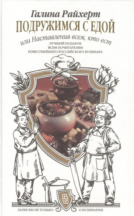 Райхерт Г. Подружимся с едой или Наставление всем кто ест Записки не только о кулинарии