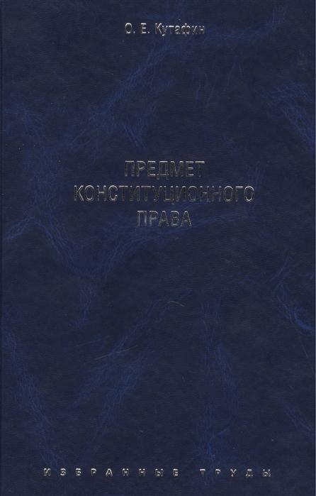 Кутафин О. Избранные труды в 7 томах Том 1 Предмет конституционного права