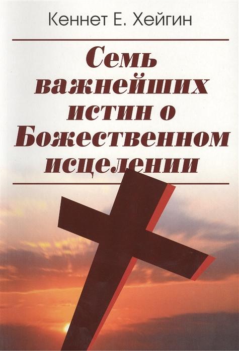 Хейгин К. Семь важнейших истин о Божественном исцелении