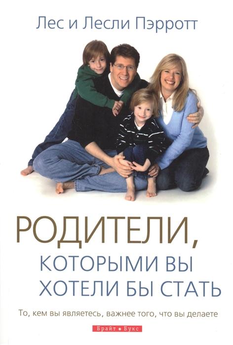 Пэрротт Л., Пэрротт Л. Родители которыми вы хотели бы стать То кем вы являетесь важнее того что вы делаете