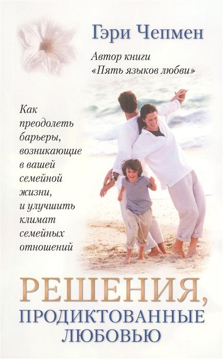Чепмен Г. Решения продиктованные любовью Как преодолеть барьеры в вашей семейной жизни цена и фото