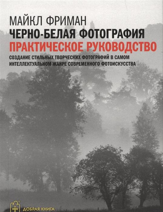 Фриман М. Черно-белая фотография Практическое руководство