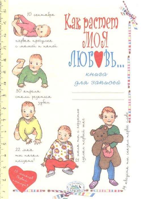 Книга для записей Как растет моя любовь Рассказы и воспоминания о ребенке от рождения до трех лет