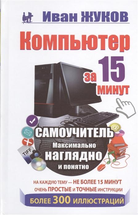 Жуков И. Компьютер за 15 минут Самоучитель Максимально наглядно и понятно компьютер
