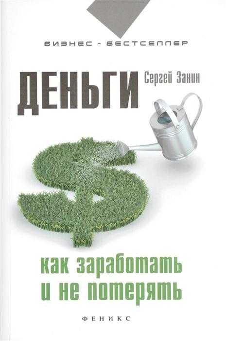 Занин С. Деньги Как заработать и не потерять алексей казакевич e commerce как завоевать клиента и не потерять деньги