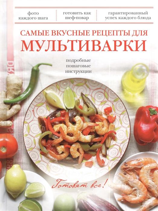 Братушева А. (ред.) Самые вкусные рецепты для мультиварки Подробные пошаговые инструкции
