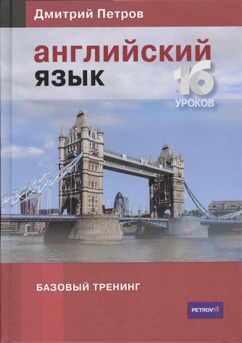 Петров Д. Английский язык Базовый тренинг 0 английский язык базовый тренинг 16 уроков