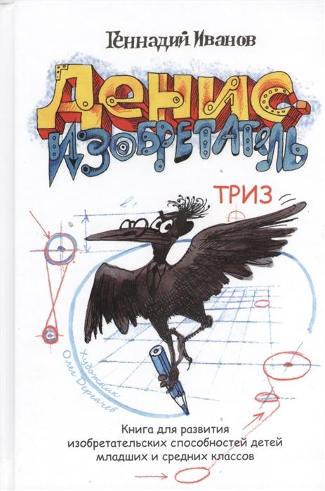 Купить Денис-изобретатель Книга для развития изобретательных способностей детей младших и средних классов, Весь СПб, Другие виды творчества