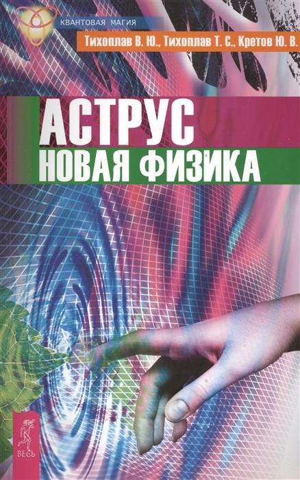 Тихоплав В., Тихоплав Т., Кретов Ю. Аструс Новая физика цена