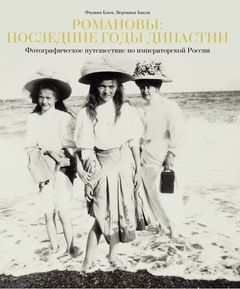 Романовы последние годы династии Фотографическое путешествие по императорской России 1855-1918