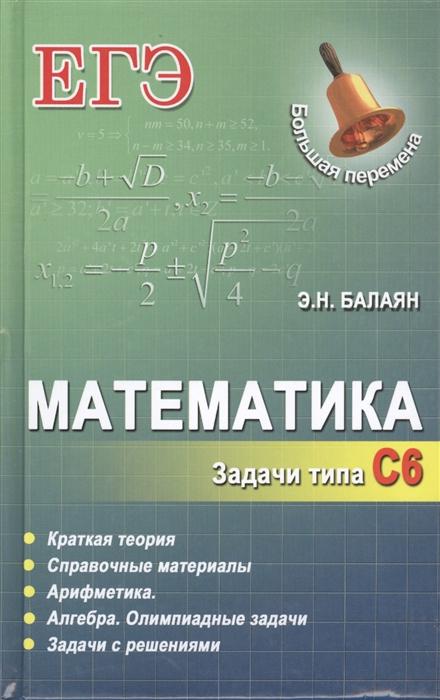 Балаян Э. Математика Задачи типа С6 Краткая теория Справочные материалы Арифметика Алгебра Олимпиадные задачи Задачи с решениями