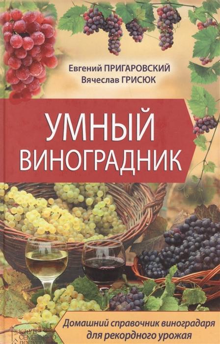 Пригаровский Е., Грисюк В. Умный виноградник Домашний справочник виноградаря для рекордного урожая