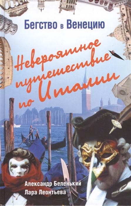 Беленький А., Леонтьева Л. Бегство в Венецию Невероятное путешествие по Италии путешествие урганта и познера по италии