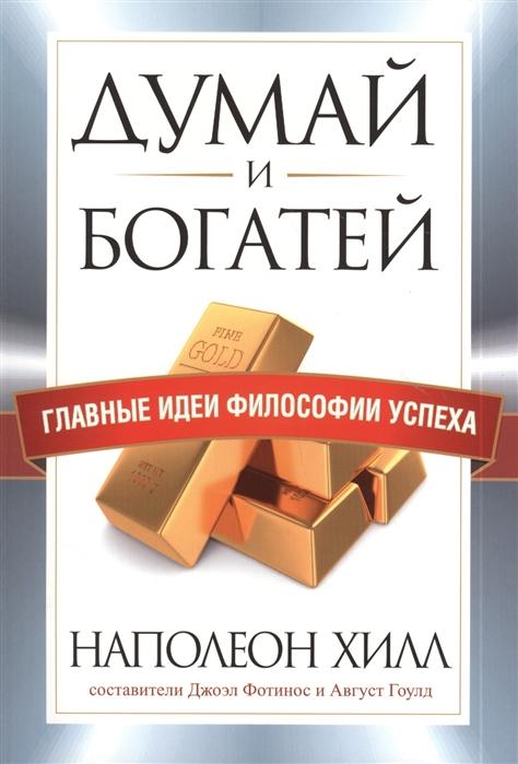 Хилл Н. Думай и богатей Главные идеи философии успеха