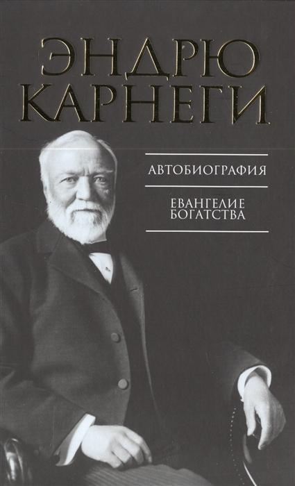 Карнеги Э. Автобиография Евангелие богатства