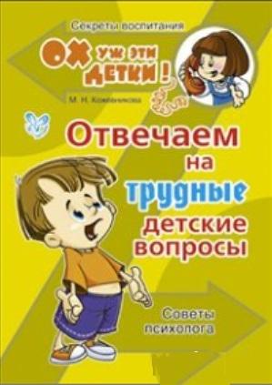 Кожевникова М. Отвечаем на трудные детские вопросы Советы психолога