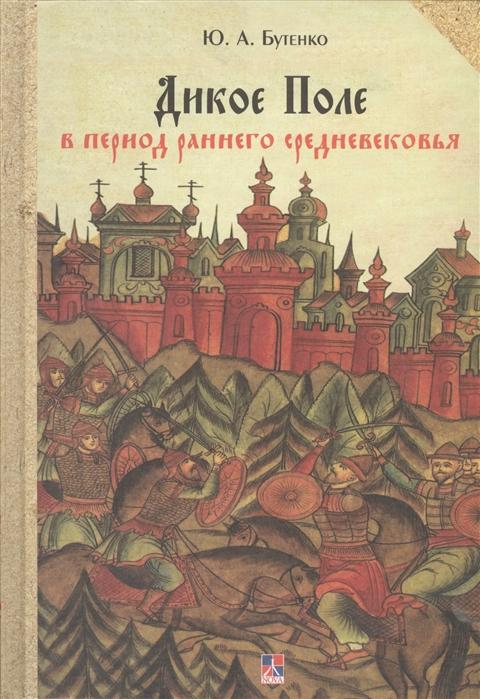 Бутенко Ю. Дикое Поле в период раннего средневековья середина V - середина XI вв н э цены онлайн