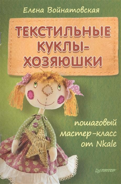 Войнатовская Е. Текстильные куклы-хозяюшки Пошаговый мастер-класс от Nkale цена