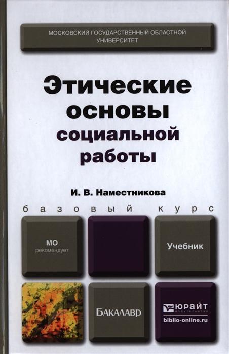 купить Наместникова И. Этические основы социальной работы Учебник для бакалавров по цене 857 рублей