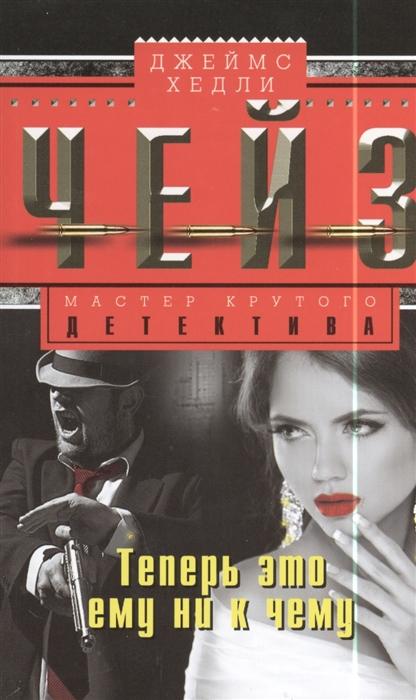 Чейз Дж. Теперь это ему ни к чему Роман зарубежный детектив том 12 теперь это ему ни к чему дело лишь во времени положите ее среди лилий