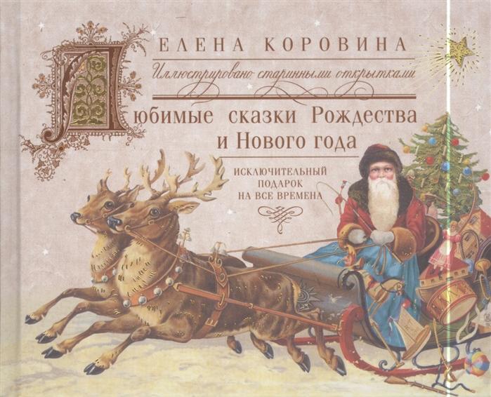Коровина Е. Любимые сказки Рождества и Нового года Исключительный подарок на все времена Иллюстрировано старинными открытками