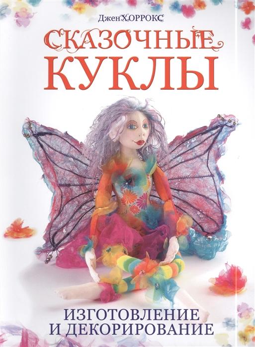 Хоррокс Дж. Сказочные куклы Изготовление и декорирование