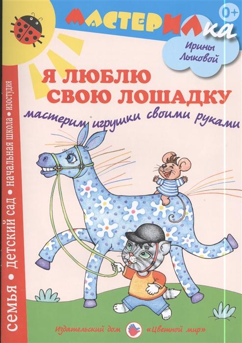 Лыкова И. Я люблю свою лошадку Мастерим игрушки своими руками барто а я люблю свою лошадку 5 кнопок с песенками