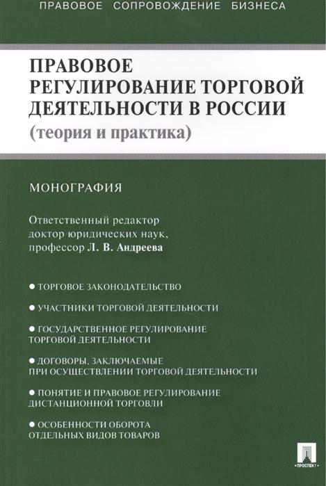 Андреева Л. Правовое регулирование торговой деятельности в России теория и практика Монография недорого