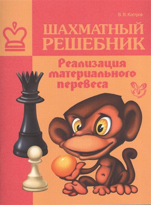 Костров В. Шахматный решебник Реализация материального перевеса костров в рожков п шахматный решебник книга d мат в 2 хода